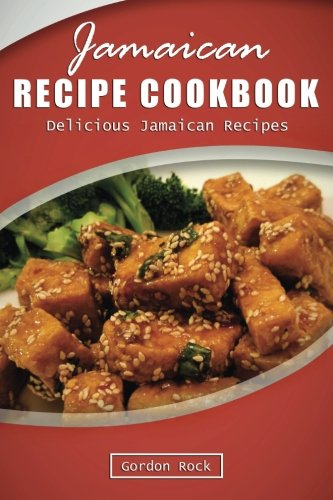 Jamaican Recipe Cookbook: Delicious Jamaican Recipes by Gordon Rock