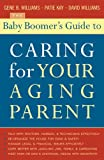 The Baby Boomer's Guide to Caring for Your Aging Parent, Gene Williams and Gene B. Williams, 1589791851