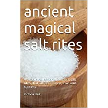 ancient magical salt rites: A simple collection of ancient salt rites that attract money, love and success