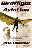 Birdflight As the Basis of Aviation : A Contribution Towards a System of Aviation, Lilienthal, Otto, 0938716581
