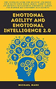 EMOTIONAL AGILITY AND EMOTIONAL INTELLIGENCE 2.0: The Ultimate Guide for develop and boost your EQ to Your Soc
