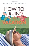 How to Ruin a Vacation, Becky Bartness, 0595454054
