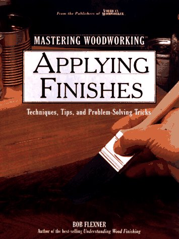Applying Finishes: Techniques, Tips, and Problem-Solving Tricks (Woodworking Series) (Wood Finish Series)