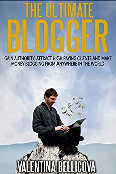 The Ultimate Blogger: Gain Authority, Attract High Paying Clients and Make Money Blogging From Anywhere in the World by [Bellicova, Valentina]