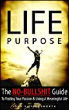 Life Purpose: The No-Bullshit Guide To Finding Your Passion And Living A Meaningful Life (Purpose, Find Your Passion, Fulfillment, Meaningful Work Book 1)