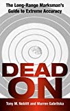 Dead On: The Long-Range Marksman'S Guide To Extreme Accuracy
