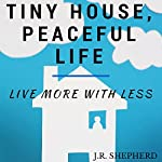 Tiny House, Peaceful Life: Live More with Less | J.R. Shepherd
