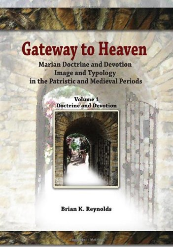 Gateway to Heaven: Marian Doctrine and Devotion, Image and Typology in the Patristic and Medieval Periods: Volume I: Doc