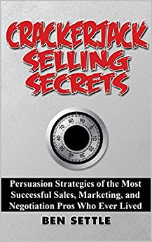 Crackerjack Selling Secrets: Persuasion Strategies of the Most Successful Sales, Marketing, and Negotiation Pros Who Ever Lived by [Settle, Ben]