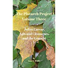 The Plutarch Project Volume Three: Julius Caesar, Agis and Cleomenes, and the Gracchi