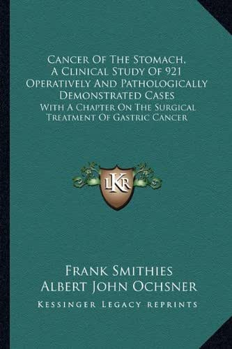 Cancer Of The Stomach, A Clinical Study Of 921 Operatively And Pathologically Demonstrated Cases: With A Chapter On The Surgical Treatment Of Gastric Cancer