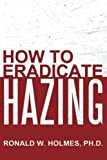 How to Eradicate Hazing, Ronald W. Holmes, 1481704109