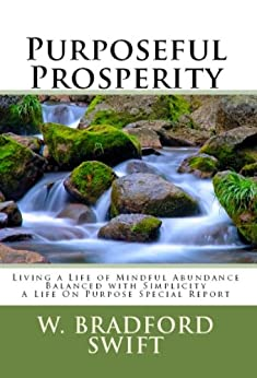 Purposeful Prosperity: Living a Life of Mindful Abundance Balanced with Simplicity (A Life On Purpose Special Report Book 3) by [Swift, W. Bradford]