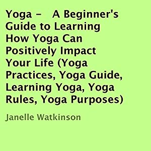 Yoga: A Beginner's Guide to Learning How Yoga Can Positively Impact Your Life Audiobook