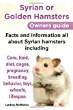 Syrian or Golden Hamsters Owners Guide Facts and Information All about Syrian Hamsters Including Care, Food, Diet, Cages, Pregnancy, Breeding, Behavio