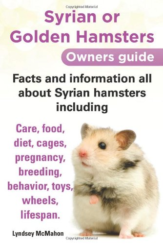 Syrian or Golden Hamsters Owners Guide Facts and Information All about Syrian Hamsters Including Care, Food, Diet, Cages, Pregnancy, Breeding, Behavio by Planet  Gyrus Publications