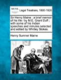 Sir Henry Maine : a brief memoir of his life / by M. E. Grant Duff; with some of his Indian speeches and minutes selected and edited by Whitley Stokes, Henry Sumner Maine, 1240011555