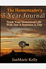 The Homesteader's 5 Year Journal: Track Your Homestead Life With Just A Sentence A Day (The HP Journaling Series) (Volume 13) Paperback