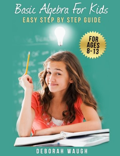(Basic Algebra For Kids: Simple Step by Step Guide For Learning, Homework and Revision)