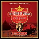The King of Vodka: The Story of Pyotr Smirnov and the Upheaval of an Empire Audiobook by Linda Himelstein Narrated by Arthur Morey