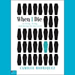 When I Die: On Being, Living, and Having the Last Word | Camille Rodriquez