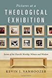Pictures at a Theological Exhibition: Scenes of the Church's Worship, Witness and Wisdom
