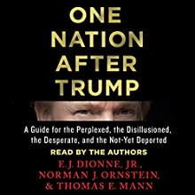 One Nation After Trump: A Guide for the Perplexed, the Disillusioned, the Desperate, and the Not-Yet Deported Audiobook by E. J. Dionne, Norman J. Ornstein, Thomas E. Mann Narrated by E. J. Dionne, Norman J. Ornstein, Thomas E. Mann