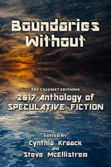 Boundaries Without: The Calumet Editions 2017 Anthology of Speculative Fiction by [Authors, Various]