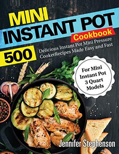 Mini Instant Pot Cookbook: 500 Delicious Instant Pot Mini Pressure Cooker Recipes Made Easy and Fast (For Mini Instant Pot 3 Quart ()