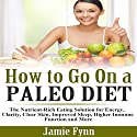 How to Go on a Paleo Diet: The Nutrient-Rich Eating Solution for Energy, Clarity, Clear Skin, Improved Sleep, Higher Immune Function and More Audiobook by Jamie Fynn Narrated by Mutt Rogers