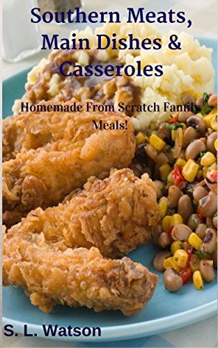 Southern Meats, Main Dishes & Casseroles: Homemade From Scratch Family Meals! (Southern Cooking Recipes Book 11) by S. L. Watson