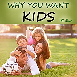 Why You Want to Have Kids: 55 Reasons for Having Kids, Parenting and Raising Children with a Purpose