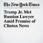 Trump Jr. Met Russian Lawyer Amid Promise of Clinton News   Jo Becker,Matt Apuzzo,Adam Goldman