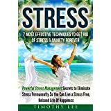 Stress: 7 Most Effective Techniques to Get Rid of Stress & Anxiety Forever - Powerful Stress Management Secrets to Eliminate Stress Permanently So You ... Stress Management Techniques Book 1)
