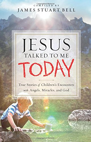 Jesus Talked to Me Today: True Stories of Children's Encounters with Angels, Miracles, and God