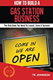 How To Build A Gas Station Business (Special Edition): The Only Book You Need To Launch, Grow & Succeed