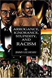 Arrogance, Ignorance, Stupidity, and Racism, Jimmy Lee Henry, 080596651X