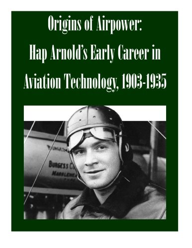Origins of Airpower: Hap Arnold's Early Career in Aviation Technology, 1903-1935