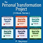 The Personal Transformation Project: Part 1: How to Feel Awesome!: How to Be... Happier, Motivated, Healthier, Confident, Positive and Relaxed | P. Seymour