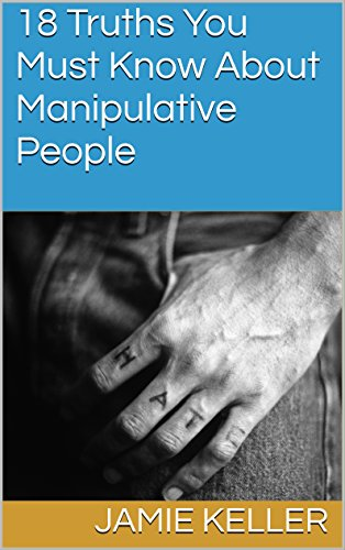 18 Truths You Must Know About Manipulative People (Transcend Mediocrity Book 200) by [Keller, Jamie]