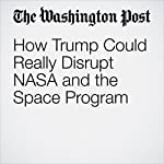 How Trump Could Really Disrupt NASA and the Space Program | Joel Achenbach