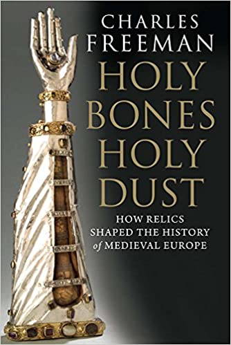 Holy Bones Holy Dust How Relics Shaped The History Of Medieval