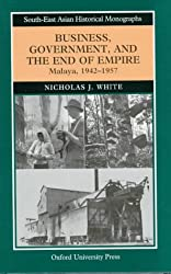 Business, Government and the End of Empire: Malaya, 1942-57 (South-East Asian Historical Monographs)