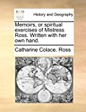 Memoirs, or Spiritual Exercises of Mistress Ross Written with Her Own Hand, Catharine Colace. Ross, 1140965441