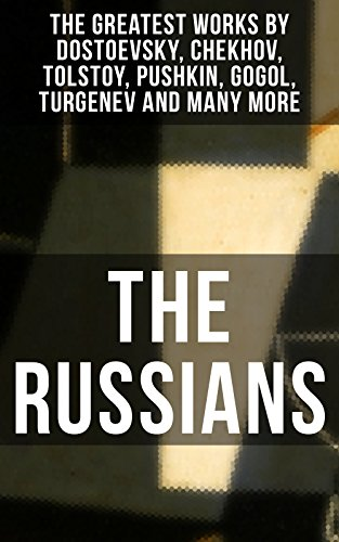 THE RUSSIANS: The Greatest Works by Dostoevsky, Chekhov, Tolstoy, Pushkin, Gogol, Turgenev and Many More: A Short Story Collection of the Renowned Russian ... Essays and Lectures on Russian Novelists)