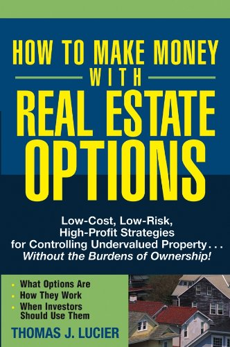 How to Make Money With Real Estate Options: Low-Cost, Low-Risk, High-Profit Strategies for Controlling Undervalued Property....Without the Burdens of Ownership! (Start A Low Cost High Profit Business)
