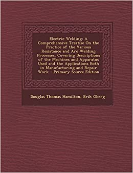 Electric Welding: A Comprehensive Treatise on the Practice of the Various Resistance and Arc Welding Processes, Covering Descriptions of