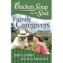 Chicken Soup for the Soul: Family Caregivers: 101 Stories of Love, Sacrifice, and Bonding