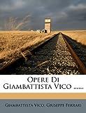 Opere Di Giambattista Vico ... ..., Giambattista Vico and Giuseppe Ferrari, 1274451442