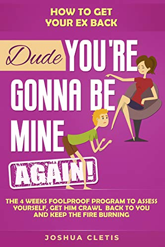 How to Get Your Ex Back: Dude You're Gonna be Mine AGAIN! - The 4 Weeks Foolproof Program to Assess Yourself, Get Him Crawl Back to You and Keep the Fire Burning